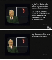 i was excited for the solar eclipse but this made me so sad https://t.co/he7Ks8dbO8: So that's it. The last solar  eclipse to be seen on this  continent in this century  And as I said, not until  August 21, 2017, will another  eclipse be visible from  North America. That's  38 years from now.  ABC NEWS  Vox   May the shadow of the moon  fall on a world at peace.  ABC NEWS i was excited for the solar eclipse but this made me so sad https://t.co/he7Ks8dbO8
