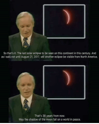 America, Fall, and Memes: So that's it. The last solar eclipse to be seen on this continent in this century. And  as I said,not until August 21, 2017, will another eclipse be visible from North America.  That's 38 years from now.  May the shadow of the moon fall on a world in peace.