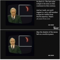 "<p>The Shadow of the Moon via /r/wholesomememes <a href=""http://ift.tt/2vOFaLn"">http://ift.tt/2vOFaLn</a></p>: So that's it. The last solar  eclipse to be seen on this  continent in this century.  And as I said, not until  August 21, 2017, will another  eclipse be visible from  North America. That's  38 years from now.  ABC NEWwS  Vox  May the shadow of the moon  fall on a world at peace.  ABC NEWS <p>The Shadow of the Moon via /r/wholesomememes <a href=""http://ift.tt/2vOFaLn"">http://ift.tt/2vOFaLn</a></p>"