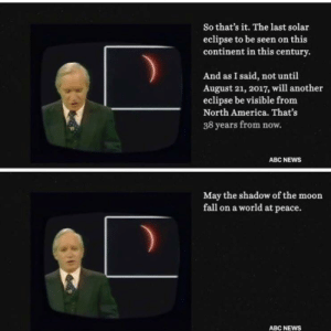 Abc, America, and Fall: So that's it. The last solar  eclipse to be seen on this  continent in this century.  And as I said, not until  August 21, 2017, will another  eclipse be visible from  North America. That's  38 years from now.  ABC NEWs  May the shadow of the moon  fall on a world at peace.  ABC NEWS queernigga:😕