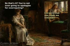 Facebook, Memes, and Sorry: So that's it? You're not  even going to apologise  for overreacting?  I'm sorry that  you made me  overreact  CLASSICAL ART MEMES  facebook.com/classicalartmemes