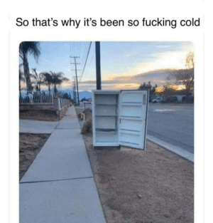 So fucking cold: So that's why it's been so fucking cold So fucking cold