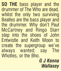 Memes, Shoes, and Beatles: SO THE bass player and the  drummer of The Who are dead  whilst the only two surviving  Beatles are the bass player and  the drummer. Why don't Paul  McCartney and Ringo Starr  step into the shoes of John  Entwistle and Keith Moon to  create the supergroup we've  always wanted, say The  Whotles, or the Bho.  G J Kenna  Wallasey