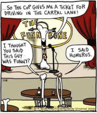 Bad, Driving, and Funny: So THE Cop GIVES ME A TİCKET FOR  DRIVING IN THE CARPAL LANE!  T叩  I THoUGHT  YoU SAID  THIS GUY  WAS FUNNY?  I SAID  HUMERUS.  1116  02014 Scoll HncOn Distriited by Universal Uctick This humerus standup comic is bad to the bone. #UnKNOWN_PUNster