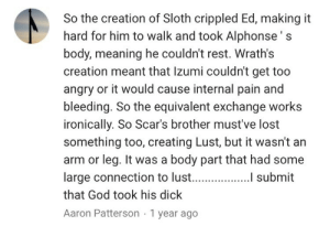 God, Oh My God, and Tumblr: So the creation of Sloth crippled Ed, making it  hard for him to walk and took Alphonse's  body, meaning he couldn't rest. Wrath's  creation meant that Izumi couldn't get too  angry or it would cause internal pain and  bleeding. So the equivalent exchange works  ironically. So Scar's brother must've lost  something too, creating Lust, but it wasn't an  arm or leg. It was a body part that had some  that God took his dick  Aaron Patterson 1 year ago yourbootyisyou: conquerorofshamballa2:  calangkoh:   cowania:  calangkoh:  calangkoh: new favorite youtube comment oh my god? OH MY GOD???? god really took his dick  w hat  this post is my legacy and if it gets deleted after tumblrs new sfw policy ill have nothing left to my name   lotta scar tissue down there