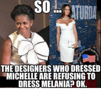 Dress: SO  THE DESIGNERSWHO DRESSED  MICHELLE ARE REFUSING TO  DRESS MELANIA OK.