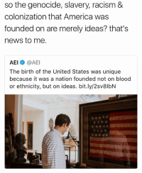 America, Memes, and News: so the genocide, slavery, racism &  colonization that America was  founded on are merely ideas? that's  news to me.  AEI@AE  The birth of the United States was unique  because it was a nation founded not on blood  or ethnicity, but on ideas. bit.ly/2sv8lbN don't be a headass
