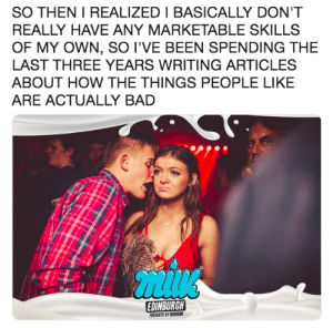 me_irl by llamanatee MORE MEMES: SO THEN I REALIZED I BASICALLY DON'T  REALLY HAVE ANY MARKETABLE SKILLS  OF MY OWN, SO I'VE BEEN SPENDING THE  LAST THREE YEARS WRITING ARTICLES  ABOUT HOW THE THINGS PEOPLE LIKE  ARE ACTUALLY BAD  EDINBURGH  TUESDATS AT BURBON me_irl by llamanatee MORE MEMES