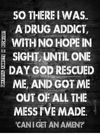 Memes, 🤖, and One Day: SO THERE I WAS.  A DRUG ADDICT,  WITH NO HOPE IN  SIGHT UNTIL ONE  DAY GOD RESCUED  ME, AND GOT ME  OUT OF ALL THE  MESS IVE MADE  ICANIGET AN AMEN?