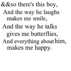 https://iglovequotes.net/: &&so there's this boy,  And the way he laughs  makes me smile,  And the way he talks  gives me butterflies,  And everything about him  makes me happy https://iglovequotes.net/