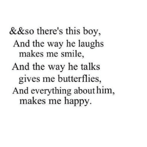 Happy, Smile, and Boy: &&so there's this boy,  And the way he laughs  makes me smile,  And the way he talks  gives me butterflies,  And everything about him,  makes me happy https://iglovequotes.net/