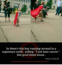 """ensue: So there's this boy running around in a  superman outfit, yelling """"I just beat cancer  feel good times ensue.  Weird World"""