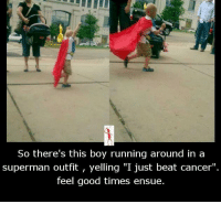 """ensue: So there's this boy running around in a  superman outfit, yelling """"I just beat cancer"""".  feel good times ensue."""