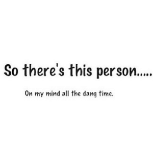 Http, Time, and Mind: So there's this person....  On my mind all the dang time. http://iglovequotes.net/