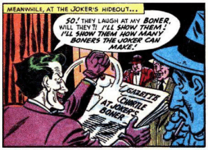Bat-boner: So THEY LAUGH AT MY BONER  WILL THEY!LL SHOW THEM  PLL SHOW THEM HOW MAY  BONERS THE JOKER CAN  MEANWHILE, AT THE JOKER'S HIDEOUT..  MAKE  GAZBTTE  CHORTLE  ATJOKERS  BONER Bat-boner