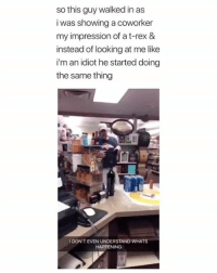 What in the world is happening? 😂  (contact us at partner@memes.com for credit/removal): so this guy walked in as  i was showing a coworker  my impression of a t-rex &  instead of looking at me like  i'm an idiot he started doing  the same thing  I DON'T EVEN UNDERSTAND WHATS  HAPPENING What in the world is happening? 😂  (contact us at partner@memes.com for credit/removal)