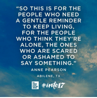 """For the people who need a gentle reminder to keep living."" You can help bring hope #into17. Will you join us? give.classy.org/into17: SO THIS IS FOR THE  PEOPLE WHO NEED  A GENTLE REMINDER  TO KEEP LIVING  FOR THE PEOPLE  WHO THINK THEY'RE  ALONE, THE ONES  WHO ARE SCARED  OR ASHAMED TO  SAY SOMETHING.""  ANNE PEARSON  ABILENE, TX ""For the people who need a gentle reminder to keep living."" You can help bring hope #into17. Will you join us? give.classy.org/into17"