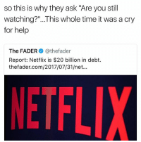 "Funny, Lmao, and Netflix: so this is why they ask ""Are you still  watching?""...This whole time it was a cry  for help  The FADER@thefader  Report: Netflix is $20 billion in debt.  thefader.com/2017/07/31/net...  NETFL Man lmao"
