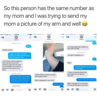 Bad, Benadryl, and Bitch: So this person has the same number as  my mom and I was trying to send my  mom a picture of my arm and well  T-Mobile LTE  12:00 AM  65%·D  Yesterday 10 53 AM  Yesterday 242 AM  You should get that looked out  that shit look bad  Wrong number  Yesterday 9 49 PM  There's no way if I call this  number my mom answers but if  l text it it doesn't work  You get it checked out?  No  I don't know what is going on  with y'all phone but y'all  starting to piss me off I said  wrong number don't text my  phone no more game over  bitch  Why?  I bought Benadryl so hopefully  it goes away  Sent as Text MessageI hope so because that looks  Yesterday 633 AM  bad maybe it's an allergic  l keep telling you that you have  the wrong number  Obviously there's something  wrong with your number too  bitch bc you have the exact  same number as my mom  What happened to your arm?  This isn't my mom correct?  Right I thought we was friends  I'm concerned about your arm  I have no idea  Text Mesg  Yesterday 749 AM  Message 。  0囟閃囚Message 0  ·Message  O It's worth the read 😂