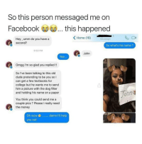 Dogs, Memes, and Messenger: So this person messaged me on  Facebook this happened  K Home (16)  Hey, umm do you have a  Messenger  second?  So what's his name?  6:53 PM  John  Yea  Omgg I'm so glad you replied  So I've been talking to this old  dude pretending to be you so l  can get a few textbooks for  college but he wants me to send  him a picture with the dog filter  John  and holding his name on a paper  You think you could send me a  couple pics Please l really need  the money  Oh wow damn I'll help  you out it's weird how my perspective has changed from getting 100 likes on a post and feeling super ecstatic to feeling underwhelmed whenever it doesn't surpass 1k wow