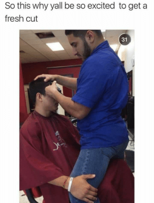 Power of a good cut: So this why yall be so excited to get a  fresh cut  31 Power of a good cut