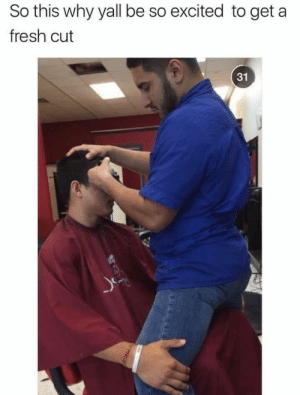 They're onto us George: So this why yall be so excited to get a  fresh cut  31 They're onto us George
