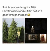 Memes, Christmas Tree, and Trees: So this year we bought a 20 ft  Christmas tree and cut it in half so it  goes through the roof heck yeahhh