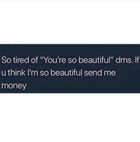 "Beautiful, Money, and Gmail: So tired of ""You're so beautiful"" dms. If  u think I'm so beautiful send me  money Paypal: hoegnf@gmail.com"