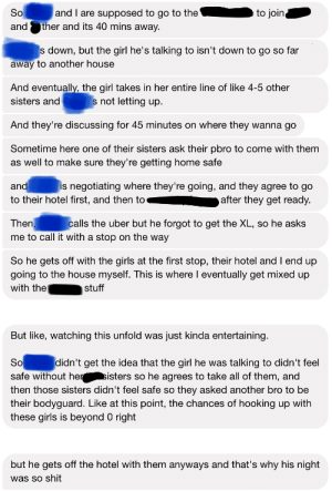 Girls, Shit, and Uber: So  to join  and I are supposed to go to the  ther and its 40 mins away.  and  s down, but the girl he's talking to isn't down to go so far  away to another house  And eventually, the girl takes in her entire line of like 4-5 other  s not letting up  sisters and  And they're discussing for 45 minutes on where they wanna go  Sometime here one of their sisters ask their pbro to come with them  as well to make sure they're getting home safe  and  to their hotel first, and then to  is negotiating where they're going, and they agree to go  after they get ready.  Then,  me to call it with a stop on the way  calls the uber but he forgot to get the XL, so he asks  So he gets off with the girls at the first stop, their hotel and I end up  going to the house myself. This is where I eventually get mixed up  with the  stuff  But like, watching this unfold was just kinda entertaining.  So  safe without hersisters so he agrees to take all of them, and  then those sisters didn't feel safe so they asked another bro to be  didn't get the idea that the girl he was talking to didn't feel  their bodyguard. Like at this point, the chances of hooking up with  these girls is beyond 0 right  but he gets off the hotel with them anyways and that's why his night  was so shit Clueless friend who constantly whines about not getting girls