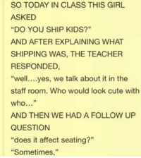 "Cute, Memes, and Teacher: SO TODAY IN CLASS THIS GIRL  ASKED  ""DO YOU SHIP KIDS?""  AND AFTER EXPLAINING WHAT  SHIPPING WAS, THE TEACHER  RESPONDED  ""well....yes, we talk about it in the  staff room. Who would look cute with  who...""  AND THEN WE HAD A FOLLOW UP  QUESTION  ""does it affect seating?""  ""Sometimes,"" Fangirl memes"