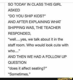 "Cute, Teacher, and Affect: SO TODAY IN CLASS THIS GIRL  ASKED  ""DO YOU SHIP KIDS?""  AND AFTER EXPLAINING WHAT  SHIPPING WAS, THE TEACHER  RESPONDED,  ""well....yes, we talk about it in the  staff room. Who would look cute with  who...""  AND THEN WE HAD A FOLLOW UP  QUESTION  ""does it affect seating?""  ""Sometimes.""  ifunny.ce"