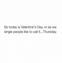 Fucking, Memes, and Valentine's Day: So today is Valentine's Day, or as we  single people like to call it...Thursday. Normal fucking day. Gonna drink a bottle and furiously beat to IG models.