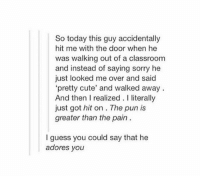 "that's punny: So today this guy accidentally  hit me with the door when he  was walking out of a classroom  and instead of saying sorry he  just looked me over and said  ""pretty cute' and walked away  And then I realized. literally  just got hit on The pun is  greater than the pain  guess you could say that he  adores you that's punny"