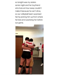 Friends, Drive, and Game: so tonight was my sisters  senior night and her boyfriend  who lives an hour away couldn't  make it because he can't drive,  so our volleyball team surprised  her by picking him up from where  he lives and surprising her before  our game.  INDANS MY HEART I WISH I HAD FRIENDS LIKE THIS, SO CUTEEE via: @cailyn.bolser.10