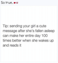 Anaconda, Cute, and Memes: So true..  100  Tip: sending your girl a cute  message after she's fallen asleep  can make her entire day 100  times better when she wakes up  and reads it