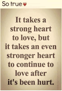 Tag Someone <3: So true  It takes a  strong heart  to love, but  it takes an even  stronger heart  to continue to  love after  it's been hurt. Tag Someone <3
