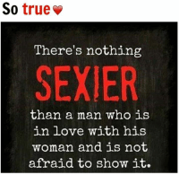 Afraidness: So  true  There's nothing  SEXIER  than a man who is  in love with his  woman and is not  afraid to show  it.