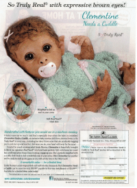 "Drake, Facebook, and Life: So Truly Real0 with expressive brown eyes!  Clementine  Needs a Cuddlle  So Truly Real  Weighted to feel so  real in your arms  Soft RealTouch®  vinyl skin  Approximately 14"" long and poseable.  This doll is not a toy, but a fine collectible.  Handcrafted with features you would see in a newborn monkey  A baby's eyes say so much, and that's especially true when the baby is a monkey!  Clementine Needs a Cuddle, an exclusive baby monkey doll from Ashton-Drake, is So  Truly Real® in every way...including her dewy brown eyes that are practically begging  you to pick her up and love her. And once you do, your heart will never be the same!i  THE ASHTON-DRAKE GALLERIES  9200 North Maryland Ave., Niles, Illinois 60714-1397  PLEASE RESPOND PROMPTLY  Created by award-winning artist Linda Murray, Clementine is beautifully brought DYES! Please reserve my Clementine Needs a i  to life in our signature RealTouch vinyl and hand-painted. Soft curls frame her sweet Cuddle So Truly Real monkey doll as described in this  face, and long lashes fringe those trusting, engaging eyes. She's perfectly weighted with announcement.  a cuddly cloth body to feel wonderfully real in your arms. Offer Clementine her pacifieri  and be ready to melt as she gazes at you with all the love in her little heart!  Name (please print clearly)  A remarkable value - for a limited time  Linda Murray's artist-original dolls sell well into the thousands. But Clementine Needs Addres  a Cuddle can be yours for only $99.99*, payable in four easy installments of S24.99*  Available for a limited time; order today!  Apt. No.  State  Zip  For information on sales tax you may owe to your state, go to ashtondrake.com/use-tax!  E-Mail Address  03-02257-001-D15301  www.ashtondrake.com/clementine  02017 ADG, 9200 N. Maryland Ave., Niles, IL 60714-1397  Become a fan on Facebook  I""Plus a total of $11.99 shpping and service: see  03-02257-001-BIR2  ae nl peyment for delivery. Saes subject to product avaiability and order acceptance <p>The longer I look at this, the more I feel my soul being sapped away.</p>"