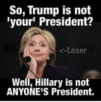 president: So, Trump is not  your President?  Loser  Well, Hillary is not  ANYONE'S President.