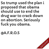 Memes, Dodge, and Despise: So trump used the plan i  proposed that obama  should use to end the  drug war to crack down  on abortion. Seriously  fuck you obama  A.F.R.O.S I hate the democrats..genuinely despise them..republicans are scum but atleast they give no fucks when they want their agenda done. I said obama should release all non violent drug offenders at the federal level and cut federal funding to all states if they didnt do the same with state prisons. Obama dodged that for 8 YEARS instead choosing to pardon a hand full of people..trump walks in and does my exact plan except its not to end the drug war..nope he does it for abortion cutting federal spending for states..see thats why we get fucked..yall bet on the democrats who are too pathetic to do what needs to be done while the piece of shit republicans give less than zero fucks.