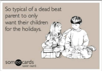 Children, Memes, and 🤖: So typical of a dead beat  parent to only  want their children  for the holidays.  ee  cards  user card