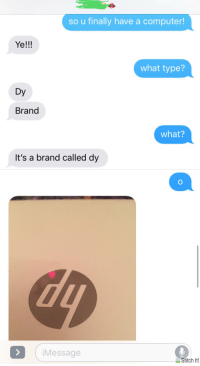 """It's a brand called dy"": so u finally have a computer!  Ye!!!  what type?  Dy  Brand  what?  It's a brand called dy  iMessage  ■ Stitch It! ""It's a brand called dy"""