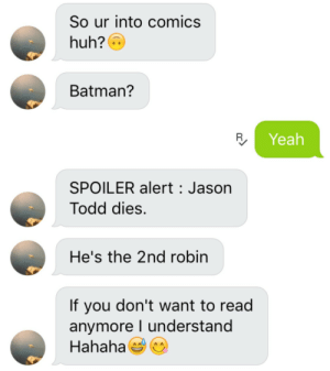 "Batman, Birthday, and Bitch: So ur into comics  huh?  Batman?  Yeah  SPOILER alert Jason  Todd dies.  He's the 2nd robin  If you don't want to read  anymore I understand  Hahaha autumngracy:  sugrspellitout:   37q:  justiceleaque:  there-are-many-ways-to-smile:  justiceleaque:  comic gatekeepers are..wild  Did you spoil him back with something better  i have done my part bye  ladjfbvldafbvsdofivubs   The day after The Last Jedi came out I was shopping for a birthday present for a friend at a nerd store and these two guys walk up behind me, obviously wanting to look at where I was looking. One of them said ""probably buying something for her boyfriend…stick to blow jobs bitch it's not like you know what you're looking at"" so I turned around and say ""Luke Skywalker dies.""   They look at me speechless, they hadn't seen the movie yet. ""What did you say?""  ""I said Luke Skywaler dies. He force projects himself to fight Kylo Ren and then dies. And if you don't get the fuck away from me I'll tell you how Snoke dies too""  Ruin things for gatekeeper douchbags 2k18   POWER MOVE"
