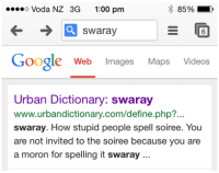 urbandictionary: .so Voda NZ 3G 1:00 pm  swaray  6  Google Web Images Maps Videos  Urban Dictionary: swaray  www.urbandictionary.com/define.php?...  swaray. How stupid people spell soiree. You  are not invited to the soiree because you are  a moron for spelling it swaray..
