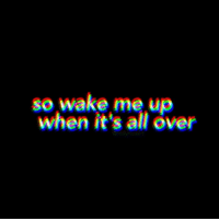 All, Wake, and Wake Me Up: so wake me up  when it's all over