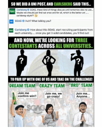 "HAHA Game on Carlsberg!!! If you're a uni student, simply tell us your Uni and the best-funniest reason why you should join either Charles, Nellie or Kenny's team…. and stand a chance to win $200 worth of Carlsberg goodies!! GOGOGO!!! sp: SO WE DID A UNI POST, AND CARLSBERG SAID THIS  Carlsberg SGAG, these kind of things discuss until tomorrow also no use..  Maybe we should just find out once and for all, which is the better un  carlsberg-style??3  SGAG Huh? What talking you?  Carlsberg How about this SGAG, start recruiting participants from  each university. once you get 3 solid candidates, you'll find out!  AND NOW, WE'RE LOOKING FOR THREE  CONTESTANTS ACROSS ALL UNIVERSITIES.  2  2  TO PAIR UP WITH ONE OF US AND TAKE ON THE CHALLENGE!  CRAZY TEAM  Join me, we  ce  DREAM TEAM  ""BRO"" TEAM  Join me  confirm win!!  Join me  Anyone...  go crazy! HAHA Game on Carlsberg!!! If you're a uni student, simply tell us your Uni and the best-funniest reason why you should join either Charles, Nellie or Kenny's team…. and stand a chance to win $200 worth of Carlsberg goodies!! GOGOGO!!! sp"