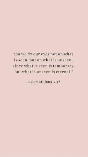"Temporary: ""So we fix our eyes not on what  is seen, but on what is unseen,  since what is seen is temporary,  but what is unseen is eternal.""  -2 Corinthians 4:18"