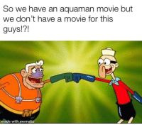 SpongeBob, Movie, and Aquaman: So we have an aquaman movie but  we don't have a movie for this  guys!?!  made with mematic