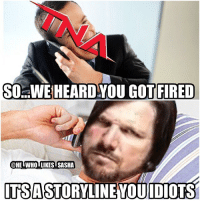 Memes, 🤖, and No Doubt: SO. WE HEARD YOU GOT FIRED  HEIWHOTLIKESTSASHA  ITSASTORYLINENOUIDIOTS There's No doubt that this happened last night 😂😂😂😂. wwe wwememe wwememes wwefunny braywyatt shinsukenakamura wrestlemania33 shanemcmahon wweraw randyorton rko danielbryan wyattfamily wrestlemania33 wrestlemania ajstyles phenomenal thephenomenalone phenomenalone wwechampion wwechampionship wrestler wrestling wrestlingmemes wwesmackdown sdlive smackdownlive tna raw smackdown