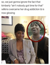 "Ain't Nobody Got Time for That, Time, and Drug: so, we just gonna ignore the fact that  kimberly ""ain't nobody got time for that""  wilkins overcame her drug addiction & is  now glowing  DIO"